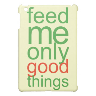 Feed Me Only Good ThingsThis yummy green design re iPad Mini Cover