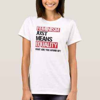Feminism just means equality - why are you afraid  T-Shirt