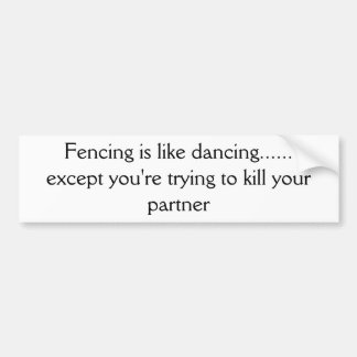 Fencing is like dancing...... except you're try... bumper sticker