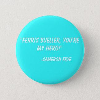 """Ferris Bueller, you're my hero!""  -Cameron Frye 6 Cm Round Badge"
