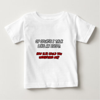 FGD - Of course I talk like an idiot. How else cou Baby T-Shirt