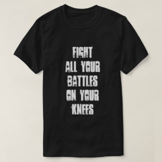 Fight All Your Battles On Your Knees T-Shirt