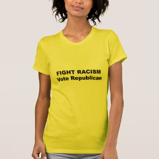 Fight Racism - Vote Republican Tees
