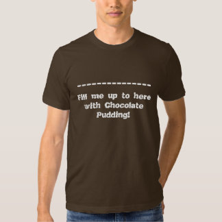 Fill me up to here with Chocolate Pudding Tee Shirt