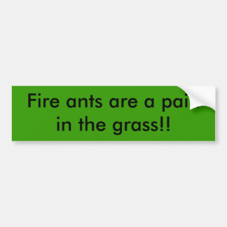 Fire ants are a pain in the grass!! bumper sticker