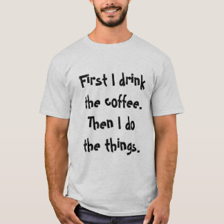 First I drink the coffee Then I do the things tee