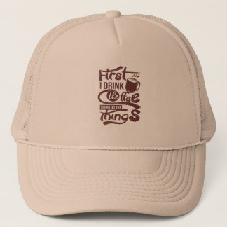 First I Drink The Coffee Then I Do the Things Trucker Hat