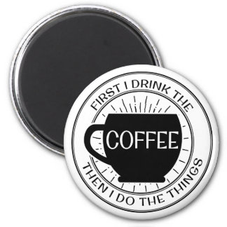 First I drink the coffee then I do things Magnet