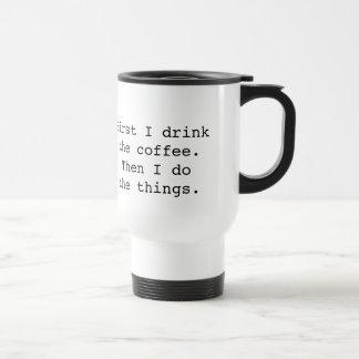 First I drink the coffee travel mug - white