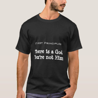 First Principles, There is a GodYou're not Him T-Shirt