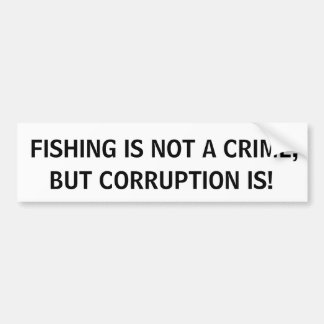 FISHING IS NOT A CRIME, BUT CORRUPTION IS! BUMPER STICKER