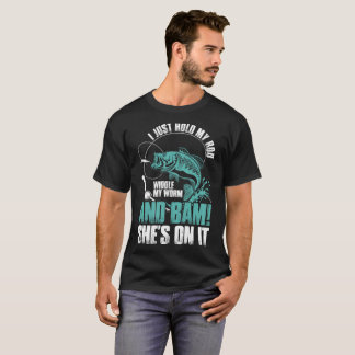Fishing Just Hold Rod Wiggle Worm Bam Shes On It T-Shirt