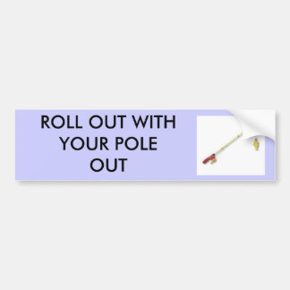 fishingrod, ROLL OUT WITH YOUR POLE OUT Bumper Sticker