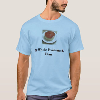 flan 1, My Whole Existence Is Flan T-Shirt