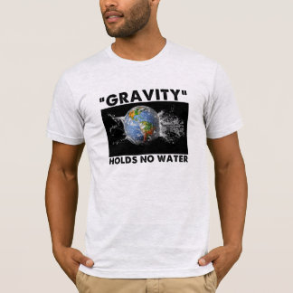 Flat Earth Designs - GRAVITY HOLDS NO WATER T-Shirt