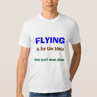 Flying is for the Birds - T Shirts