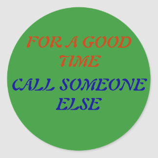 FOR A GOOD TIME, CALL SOMEONE ELSE ROUND STICKER