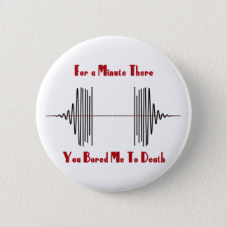 For A Minute There, You Bored Me To Death 6 Cm Round Badge
