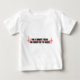 For A Minute There You Bored Me To Death Baby T-Shirt