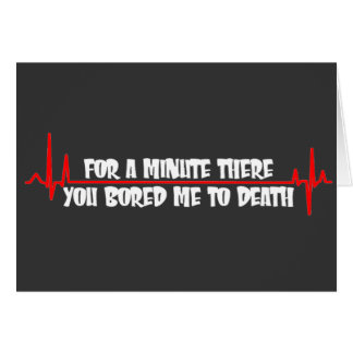 For a Minute There You Bored Me To Death Greeting Card
