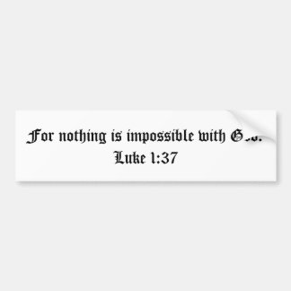 For nothing is impossible with God.  Luke 1:37 Bumper Sticker
