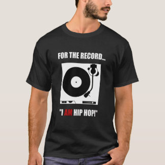 """FOR THE RECORD...""""I AM HIP HOP!"""" T-Shirt"""