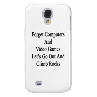 Forget Computers And Video Games Let's Go Out And Samsung Galaxy S4 Case