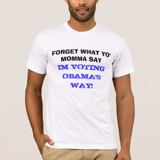 FORGET WHAT YO' MOMMA SAY, IM VOTING OBAMA WAY T-Shirt