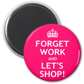 Forget Work and Let's Shop 6 Cm Round Magnet