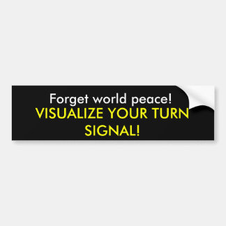 Forget world peace!, VISUALIZE YOUR TURN SIGNAL! Bumper Sticker
