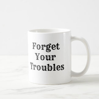Forget Your Troubles Coffee Mug