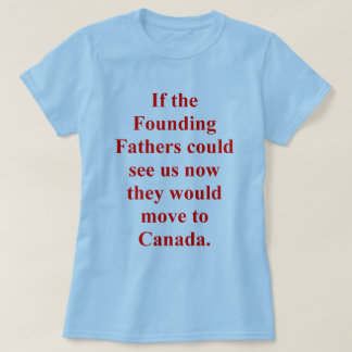 Founding Fathers Would Move to Canada Tshirts