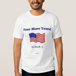 Four More Years... in 2008 ;) T-shirts