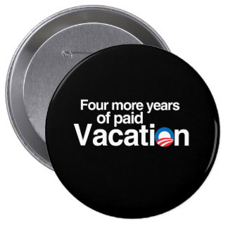 FOUR MORE YEARS OF PAID VACATION 10 CM ROUND BADGE