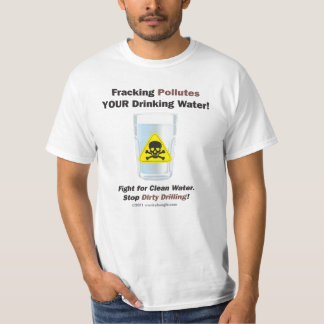 Fracking Pollutes YOUR drinking water Shirts
