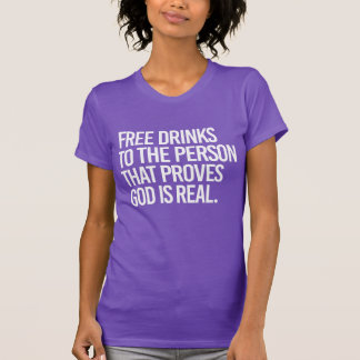 Free drinks to the person that proves god is real  T-Shirt