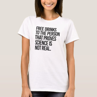 Free drinks to the person that proves science is n T-Shirt