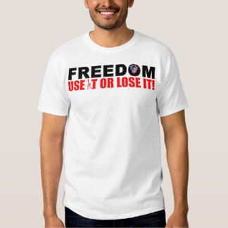 Freedom: Use It or Lose It! T Shirt