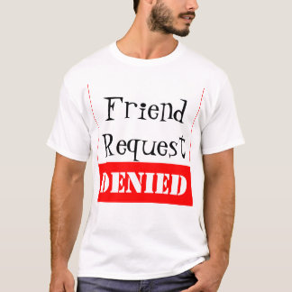 Friend Request DENIED T-Shirt