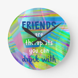 Friends Are Therapists You Can Drink With Round Clock