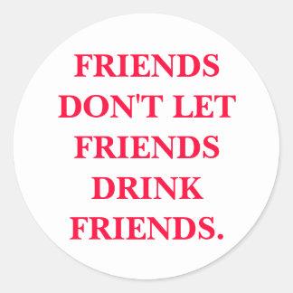 FRIENDS DON'T LET FRIENDS DRINK FRIENDS. ROUND STICKER