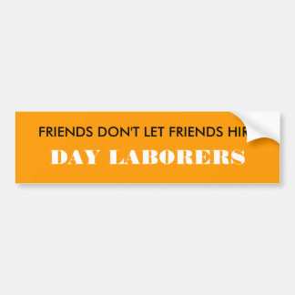 FRIENDS DON'T LET FRIENDS HIRE, DAY LABORERS BUMPER STICKER