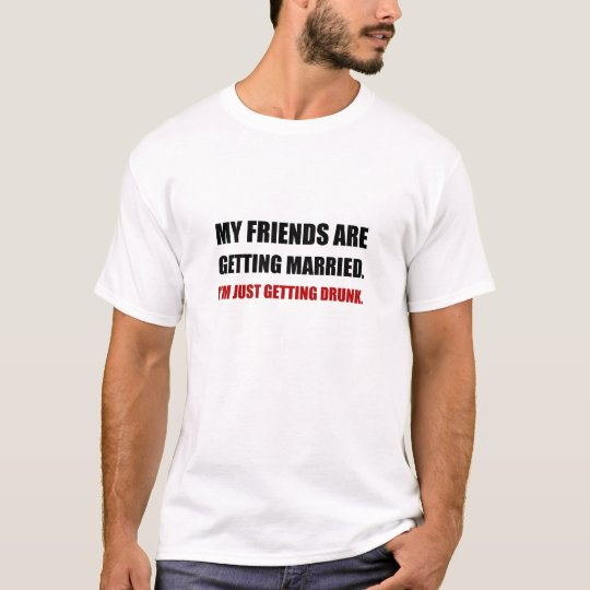 Friends Getting Married Im Getting Drunk T-Shirt