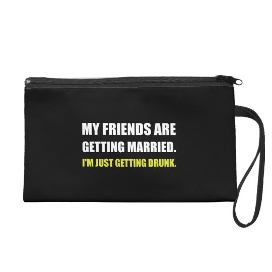 Friends Getting Married Im Getting Drunk Wristlet Clutch