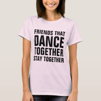 Friends that dance together stay together T-Shirt