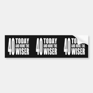 Funny 40th Birthdays : 40 Today and None the Wiser Bumper Stickers