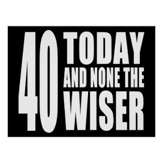 Funny 40th Birthdays : 40 Today and None the Wiser Print