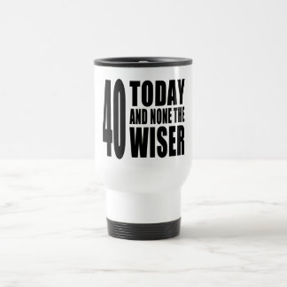 Funny 40th Birthdays : 40 Today and None the Wiser Travel Mug