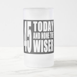 Funny 45th Birthdays : 45 Today and None the Wiser Frosted Glass Beer Mug