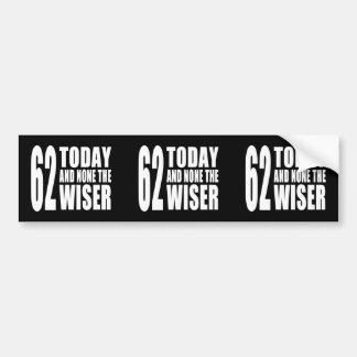 Funny 62nd Birthdays : 62 Today and None the Wiser Bumper Stickers